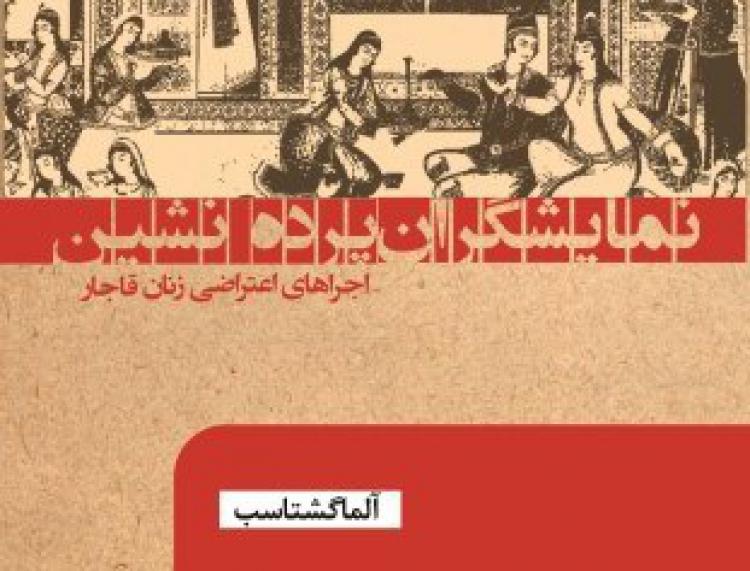 «نمایشگران پردهنشین؛  اجراهای اعتراضی زنان قاجار»